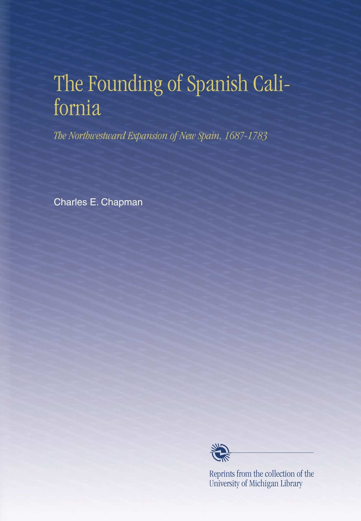 Download The Founding of Spanish California: The Northwestward Expansion of New Spain, 1687-1783 pdf epub