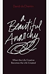 A Beautiful Anarchy: When the Life Creative Becomes the Life Created Kindle Edition