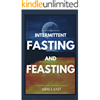 Intermittent Fasting and Feasting: Use Strategic Periods of Fasting and Feasting to Burn Fat Like a Beast, Build Muscle Like a Freak and Eat One Meal a ... Fasting One Meal a Day Book 1)