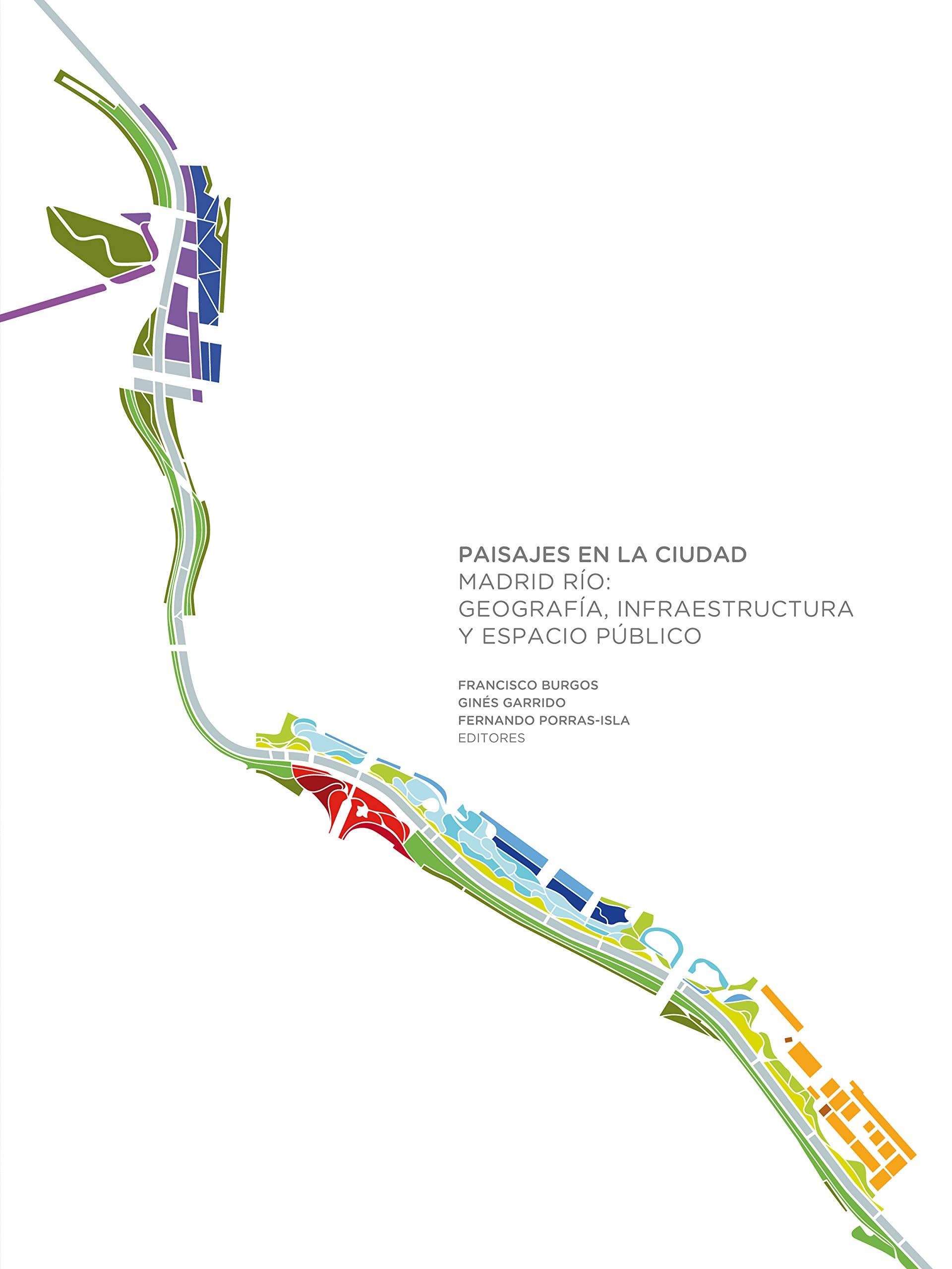 Paisajes en la ciudad: Madrid Río: geografía, infraestructura y espacio público: Amazon.es: Burgos, Francisco, Garrido, Ginés, Porras-Ysla, Fernando: Libros