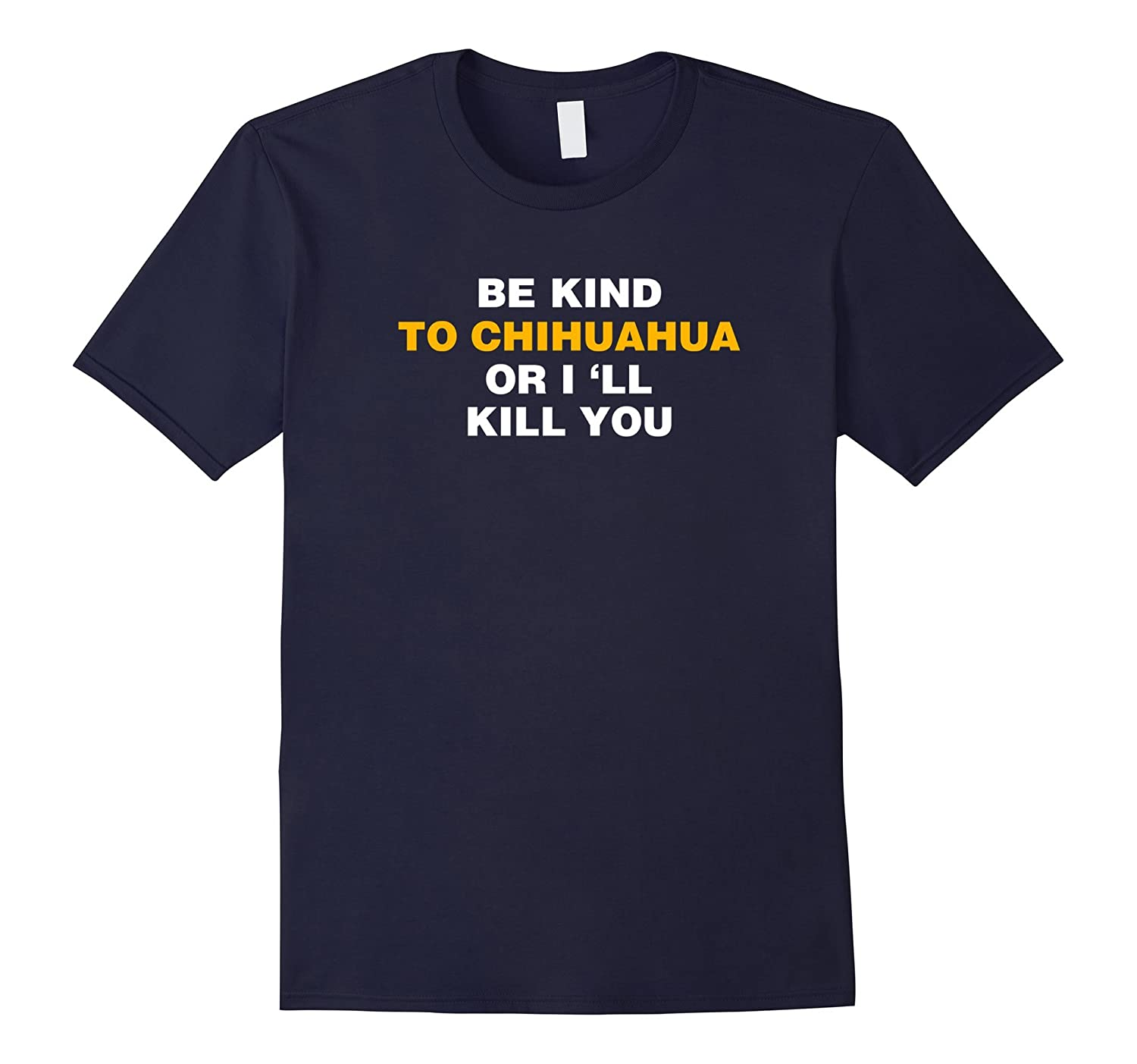 be kind to chihuahua or i will kill you tshirt-BN