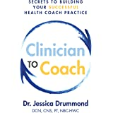 Clinician to Coach: Secrets to Building Your Successful Health Coach Practice