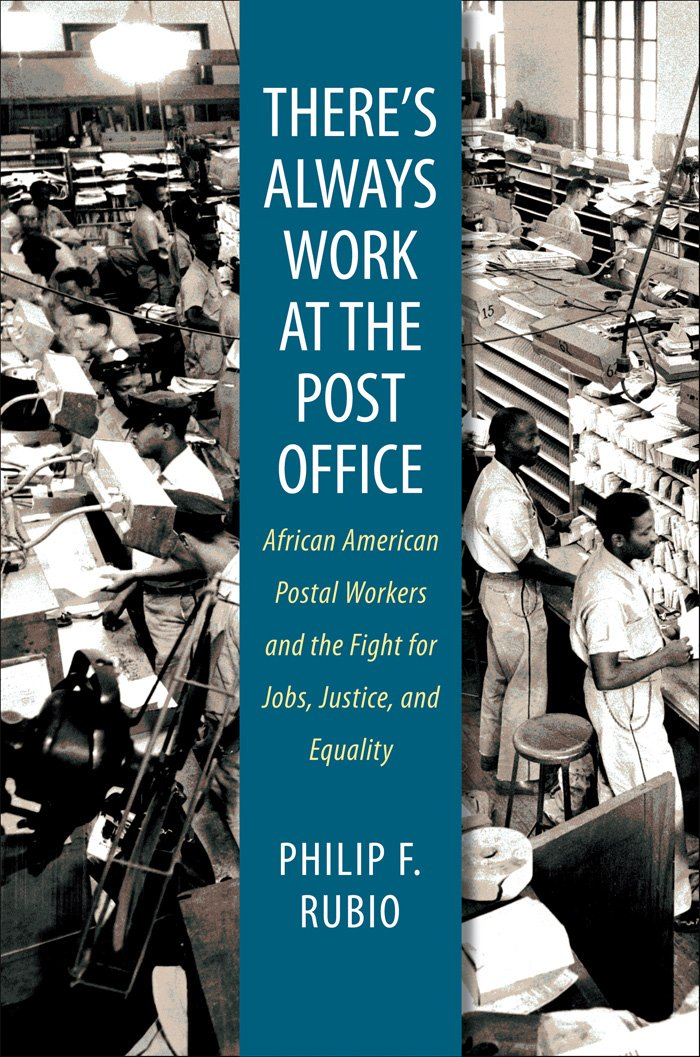 There S Always Work At The Post Office African American Postal Workers And The Fight For Jobs Justice And Equality Rubio Philip F 9780807859865 Amazon Com Books