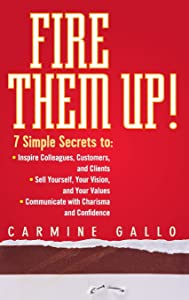 Fire Them Up!: 7 Simple Secrets to Inspire Colleagues, Customers, and Clients; Sell Yourself, Your Vision, and Your Values; Communicate with Charisma and Confidence