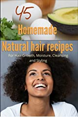 45 Homemade Natural Hair Care Recipes ( For Hair growth, moisture, cleansing and styling) Kindle Edition