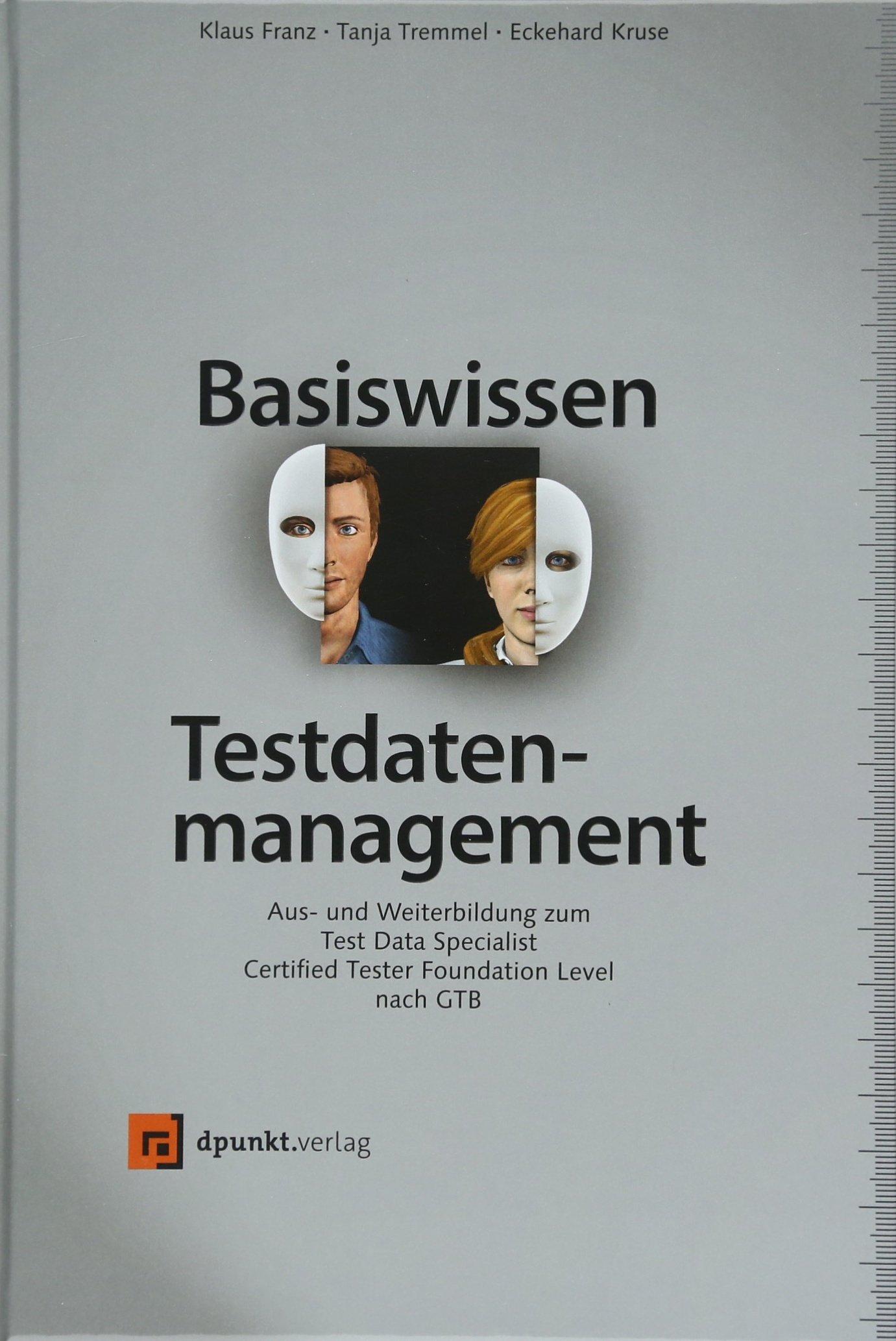 Basiswissen Testdatenmanagement: Aus- und Weiterbildung zumTest Data Specialist – Certified TesterFoundationLevel nach GTB (iSQI-Reihe)