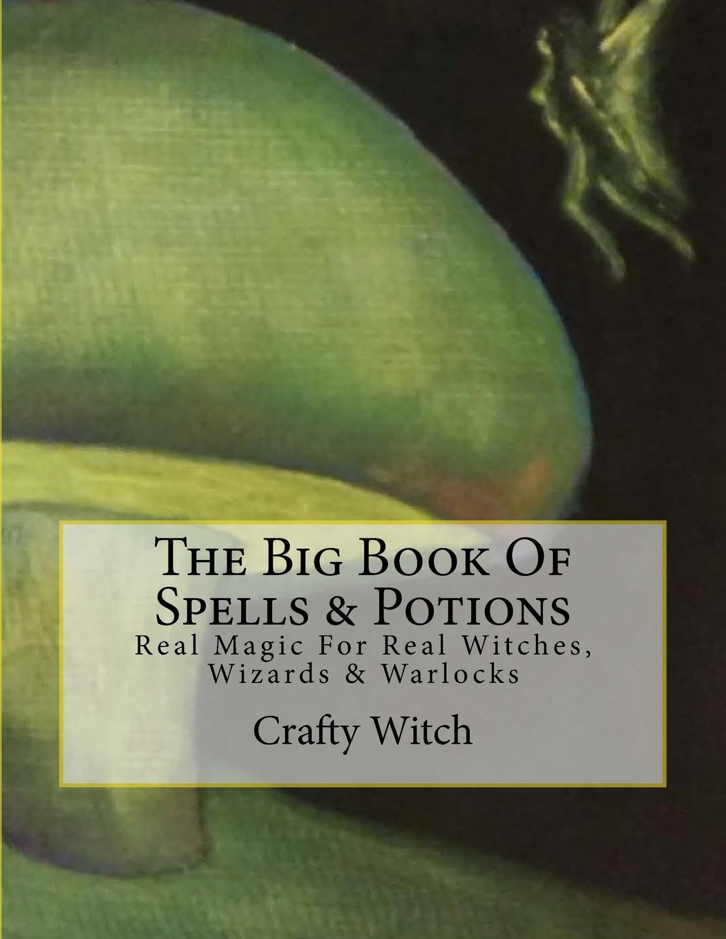 The Big Book Of Spells Potions Real Magic For Real Witches Wizards Warlocks Witch Crafty 9781547038947 Amazon Com Books