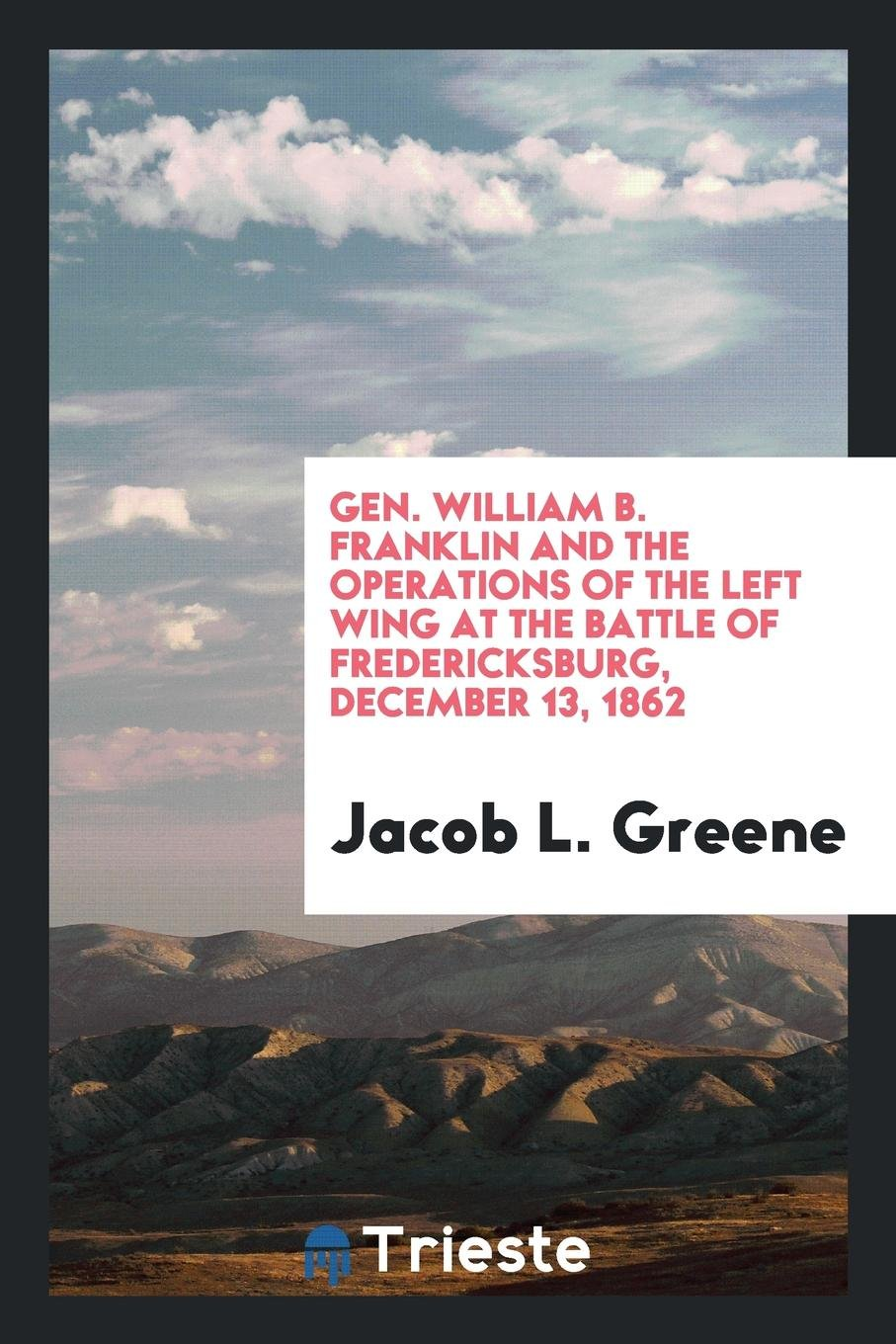 Read Online Gen. William B. Franklin and the operations of the left wing at the battle of Fredericksburg, December 13, 1862 pdf epub