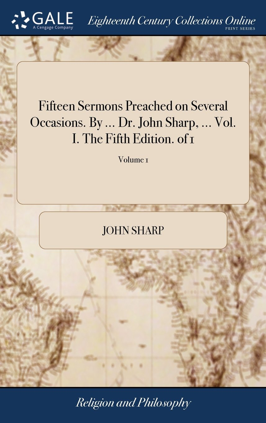 Fifteen Sermons Preached on Several Occasions. by ... Dr. John Sharp, ... Vol. I. the Fifth Edition. of 1; Volume 1 ebook