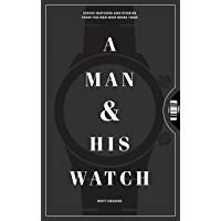 A Man & His Watch: Iconic Watches and Stories from the Men Who Wore Them book cover