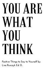 You Are What You Think: Positive Things to Say To Yourself
