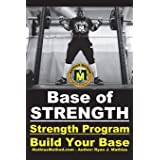 Base Of STRENGTH: Build Your Base Strength Training Program (Workout Plan for Powerlifting, Bodybuilding, Strongman, Weight L
