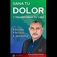SANA TU DOLOR Y TRANSFORMA TU VIDA: TERAPIA INTEGRAL ALTERNATIVA (Spanish Edition)