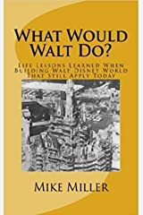 What Would Walt Do?: Life Lessons Learned When Building Walt Disney World That Still Apply Today Kindle Edition