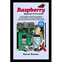 Raspberry Pi 4 Beginners to Pro Guide. Your Complete Practical Manual to Mastering the New Raspberry Pi 4 with DIY…
