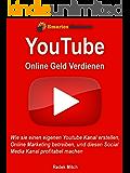 Mit Youtube online Geld verdienen: Wie Sie einen eigenen Youtube Kanal erstellen, Online Marketing betreiben, und diesen Social Media Kanal profitabel machen