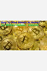 How To Mine Bitcoin At Home?: Mining Bitcoin Full-Time At Home Kindle Edition