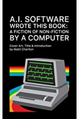 A.I. Software Wrote This Book: A Fiction of Non-Fiction Kindle Edition