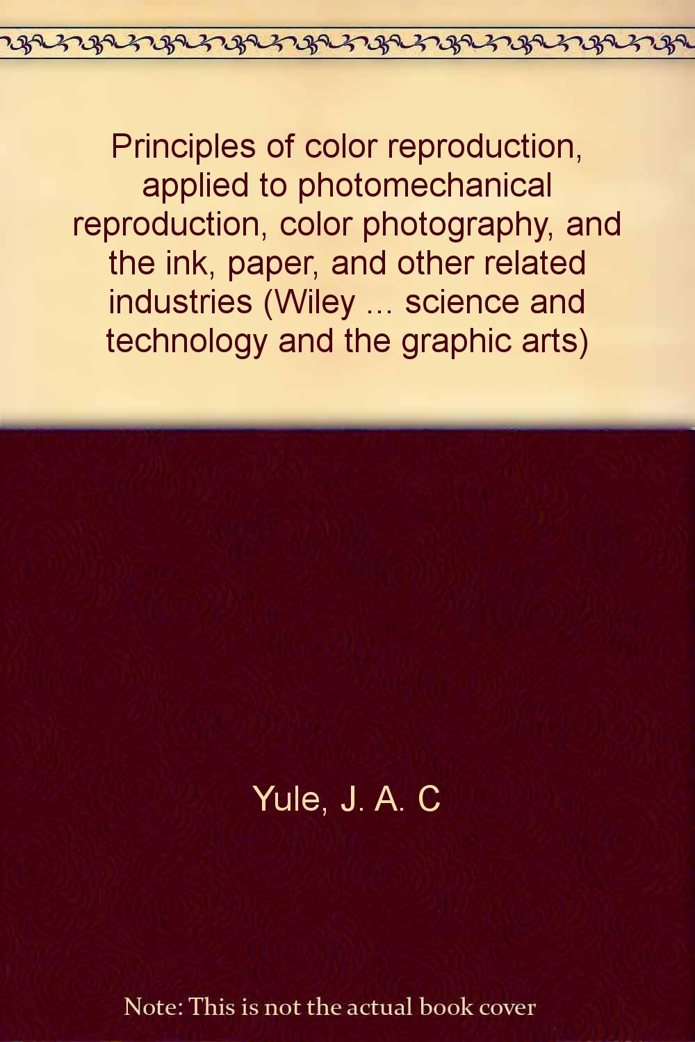 Principles of color reproduction, applied to photomechanical reproduction, color photography, and the ink, paper, and other related industries (Wiley ... science and technology and the graphic arts)