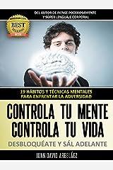 Controla tu Mente, Controla tu vida, DESBLOQUÉATE y Sál adelante: 19 Hábitos y Técnicas mentales para enfrentar la adversidad (Control Mental Control Personal nº 1) (Spanish Edition) Kindle Edition