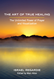 The Art of True Healing: The Unlimited Power of Prayer and Visualization