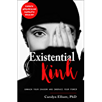 Existential Kink: Unmask Your Shadow and Embrace Your Power (A method for getting what you want by getting off on what you don't)