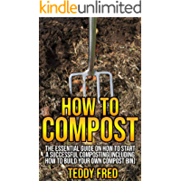 How to Compost: The Essential Guide on How to Start a Successful Composting (Including How to Build your Own Compost Bin)