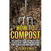 How to Compost: The Essential Guide on How to Start a Successful Composting (Including How to Build your Own Compost Bin) (English Edition)