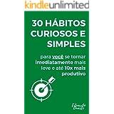30 Hábitos Curiosos e Simples Para Você se Tornar Imediatamente Mais Leve e até 10X Mais Produtivo