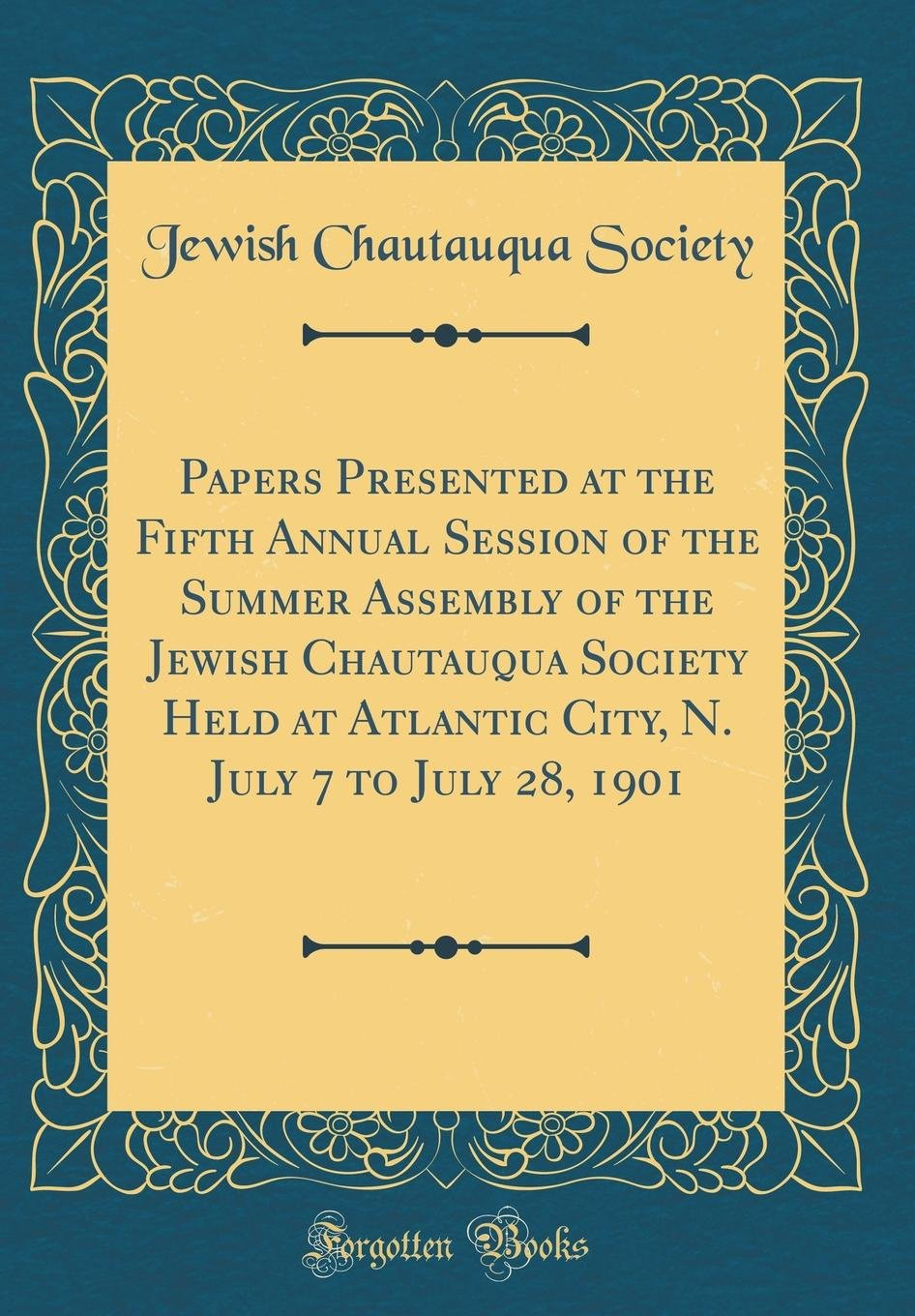 Read Online Papers Presented at the Fifth Annual Session of the Summer Assembly of the Jewish Chautauqua Society Held at Atlantic City, N. July 7 to July 28, 1901 (Classic Reprint) pdf