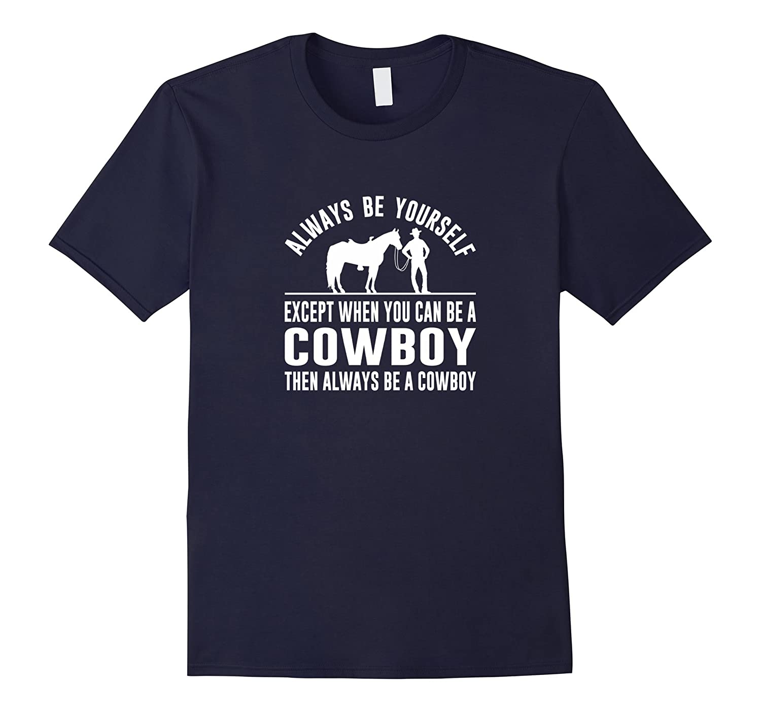 Always Be Yourself - Except When You Can Be a Cowboy Shirt-RT