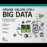 Creare valore con i big data: Gli strumenti, i processi, le applicazioni pratiche