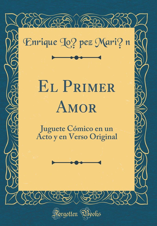 Read Online El Primer Amor: Juguete Cómico en un Acto y en Verso Original (Classic Reprint) (Spanish Edition) ebook