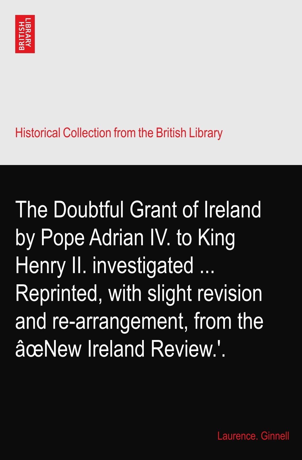Download The Doubtful Grant of Ireland by Pope Adrian IV. to King Henry II. investigated ... Reprinted, with slight revision and re-arrangement, from the âœNew Ireland Review.'. pdf epub