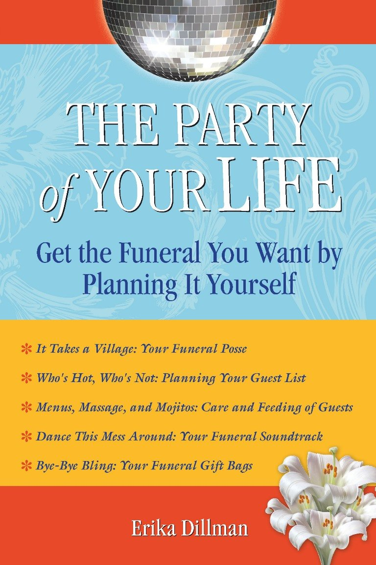 The party of your life get the funeral you want by planning it the party of your life get the funeral you want by planning it yourself erika dillman 9781595800626 amazon books solutioingenieria Choice Image
