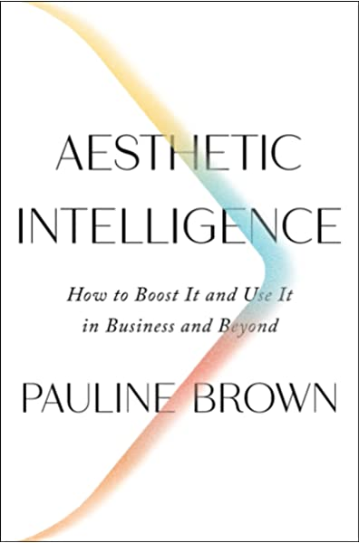Amazon Com Aesthetic Intelligence How To Boost It And Use It In Business And Beyond 9780062883308 Brown Pauline Books