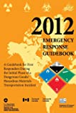 Emergency Response Guidebook 2012: A Guidebook for First Responders During the Initial Phase of a Dangerous Goods / Hazardous Materials Transportation Incident