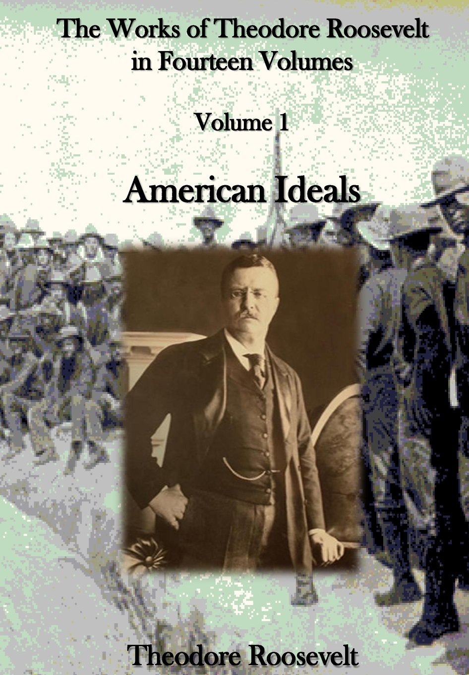 The Works of Theodore Roosevelt in Fourteen Volumes: American Ideals (Volume 1) pdf epub