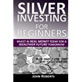 Silver Investing For Beginners: Invest In Real Money Today For A Wealthier Future Tomorrow