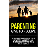 Parenting: Give to Receive - Be The Best Parent for Your Newborn and Learn All The Necessary Parenting Rules & Styles (parenting, parenting books, parenting ... rules, parenting newborn) (English Edition)