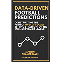 Data-Driven Football Predictions: Constructing the Perfect Over 2.5 Goals Betting Strategy For the English Premier League (English Edition)