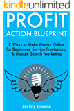 Profit Action Blueprint: 2 Ways to Make Money Online for Beginners. Service Freelancing & Google Search Marketing