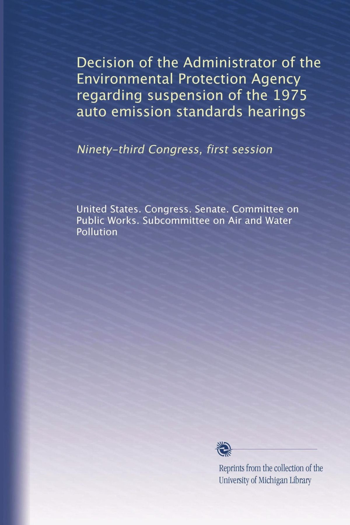 Read Online Decision of the Administrator of the Environmental Protection Agency regarding suspension of the 1975 auto emission standards hearings: Ninety-third Congress, first session PDF