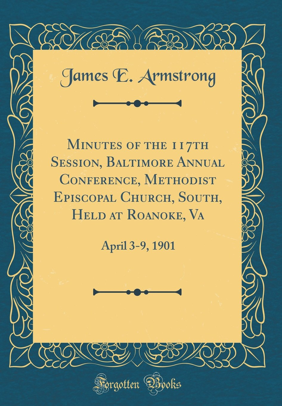 Minutes of the 117th Session, Baltimore Annual Conference, Methodist Episcopal Church, South, Held at Roanoke, Va: April 3-9, 1901 (Classic Reprint) PDF