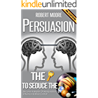 Persuasion: The Key To Seduce The Universe! - Become A Master Of Manipulation, Influence & Mind Control (Influence people, Persuasion techniques, Persuasion psychology, Compliance management)