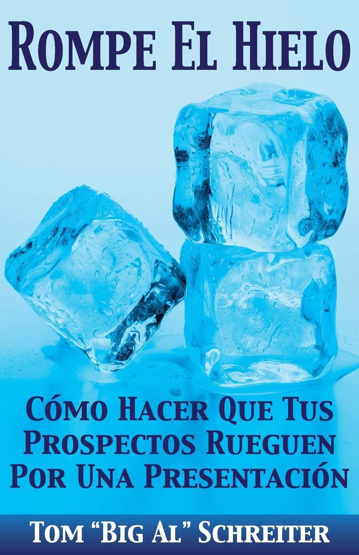 Rompe El Hielo Cómo Hacer Que Tus Prospectos Rueguen Por Una Presentación Spanish Edition Schreiter Tom Big Al 9781892366436 Books