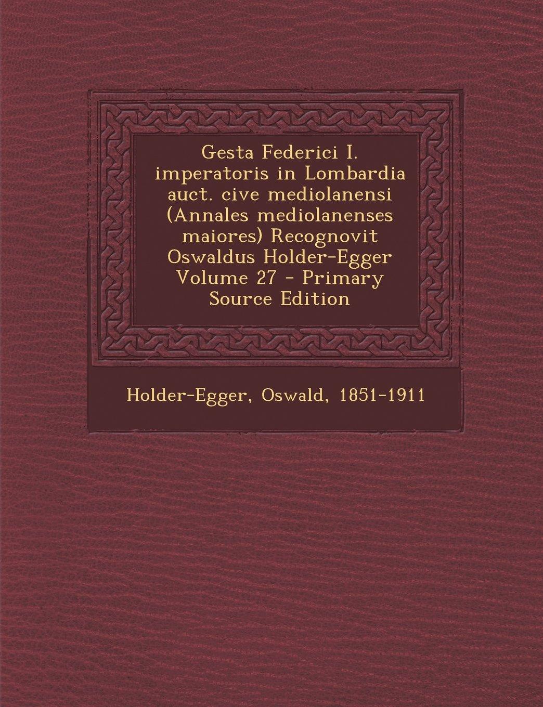 Gesta Federici I. Imperatoris in Lombardia Auct. Cive Mediolanensi (Annales Mediolanenses Maiores) Recognovit Oswaldus Holder-Egger Volume 27 - Primar (Latin Edition) pdf epub