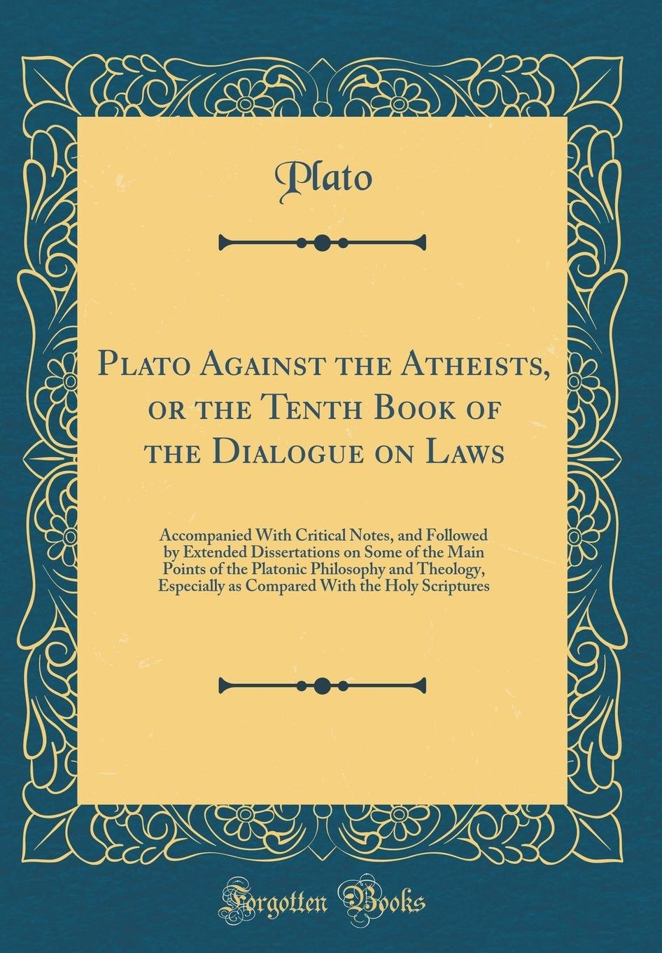 Read Online Plato Against the Atheists, or the Tenth Book of the Dialogue on Laws: Accompanied With Critical Notes, and Followed by Extended Dissertations on Some ... Especially as Compared With the Holy Scriptu pdf