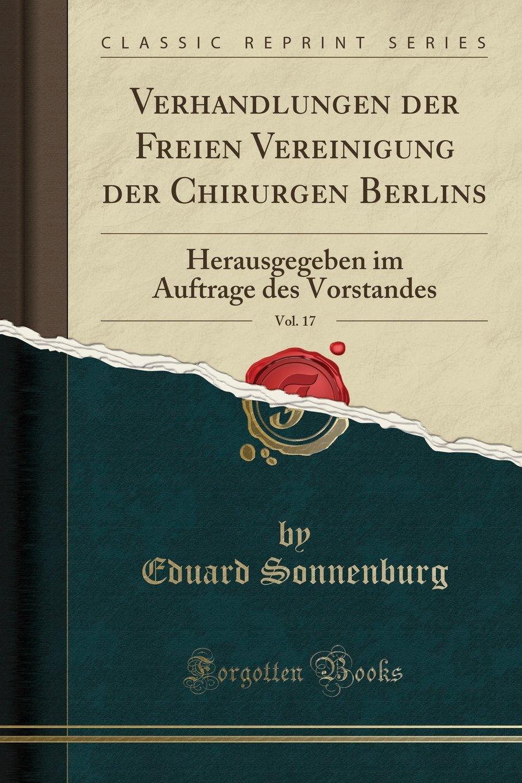 Download Verhandlungen der Freien Vereinigung der Chirurgen Berlins, Vol. 17: Herausgegeben im Auftrage des Vorstandes (Classic Reprint) (German Edition) pdf