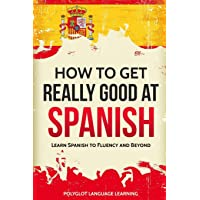 How to Get Really Good at Spanish: Learn Spanish to Fluency and Beyond